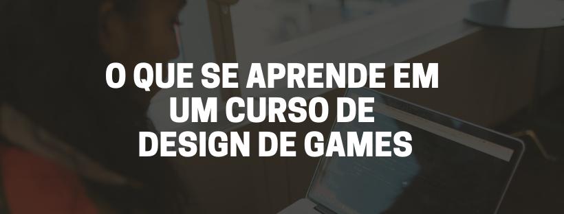 o que se aprende em um curso de design de games